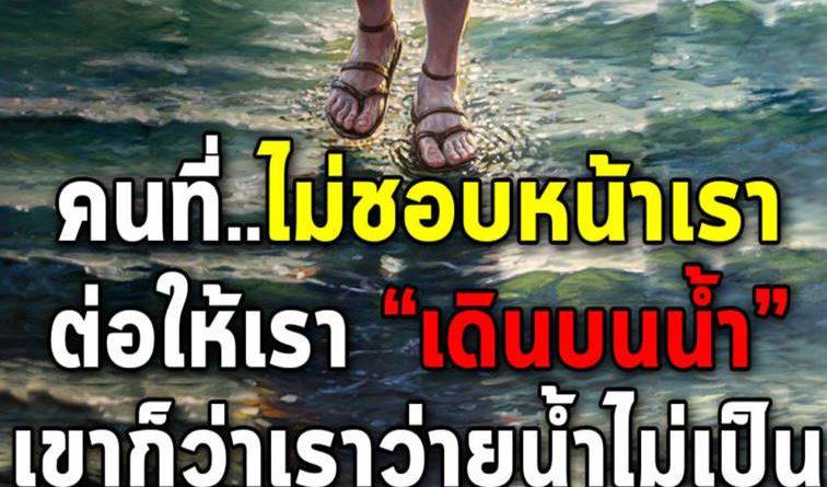 คนที่ไม่ชอบเรา ต่อให้เราเดินบนน้ำได้ เขาก็ว่าเราว่ายน้ำไม่เป็น