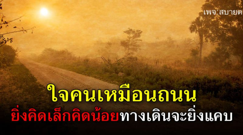 ใจคนเหมือนถนน ยิ่งคิดเล็กคิดน้อยทางเดินจะยิ่งแคบ