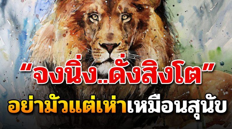 จงเป็นสิงโตที่นิ่งเป็น ไม่ใช่สนัขที่ชวนกันเห่าเสียงดัง (เขียนเตือนใจ)